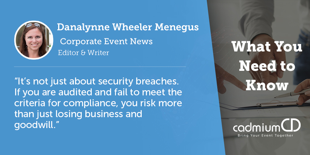 Danalynne Wheeler Menegus, writing for the Trade Show News Network, gives a brief rundown of what event managers need to know about complying with the GDPR. Even if your company is based in the United States, if just one attendee at your event is a European citizen, you must follow the GDPR rules.