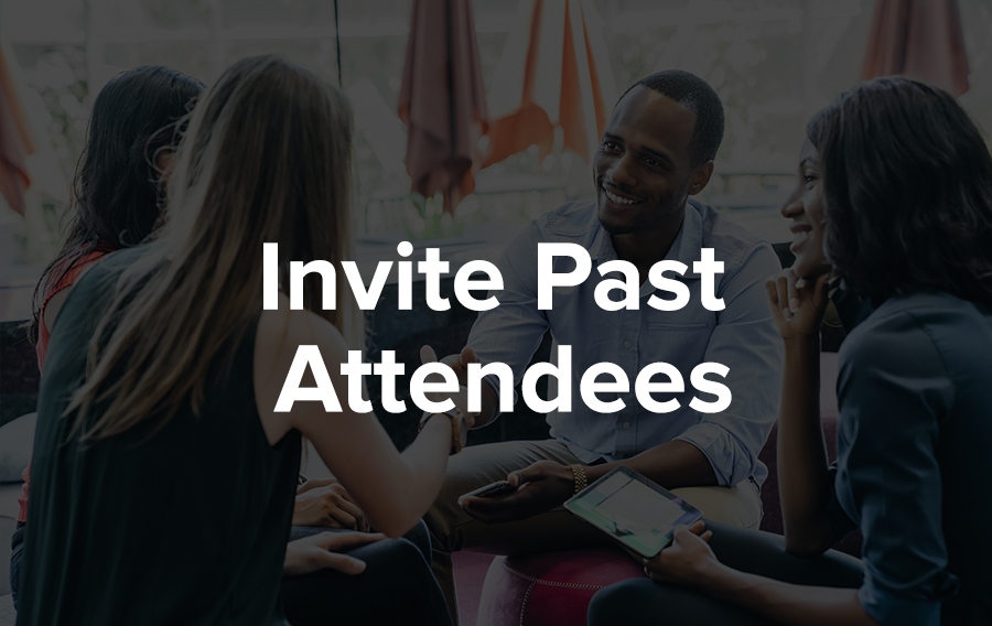 It's always smart to invite people who have previously attended one of your events. Perhaps you're hosting an annual conference, or your company recently hosted a similar successful event. If someone enjoyed your last event, chances are they will be interested in attending again.