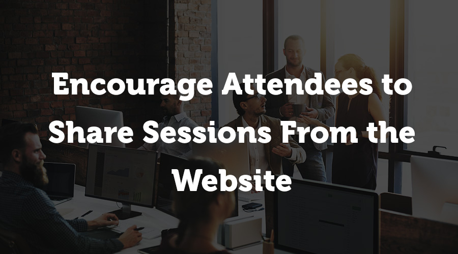 If your event software automatically populates the speakers' sessions onto your website, this is the perfect marketing tool. Keep in touch with your attendees by encouraging them to go through, select their favorites, and share on social media or via email to their co-workers.