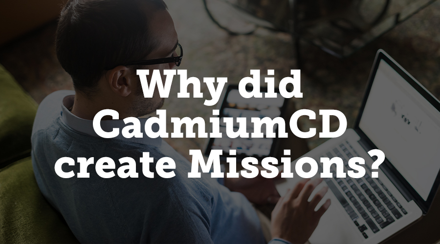 Missions were created to improve user experience within CadmiumCD modules. The main goal was to deliver a better onboarding experience to all clients. Many additional benefits arose during development of this system.