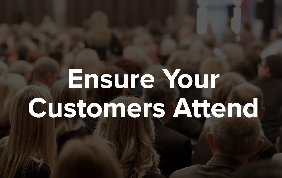 Ensure customers attend your events to maximize customer engagement.