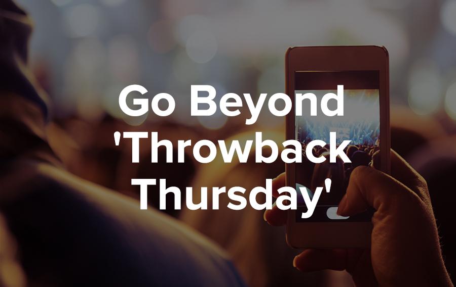 Go Beyond 'Throwback Thursday'