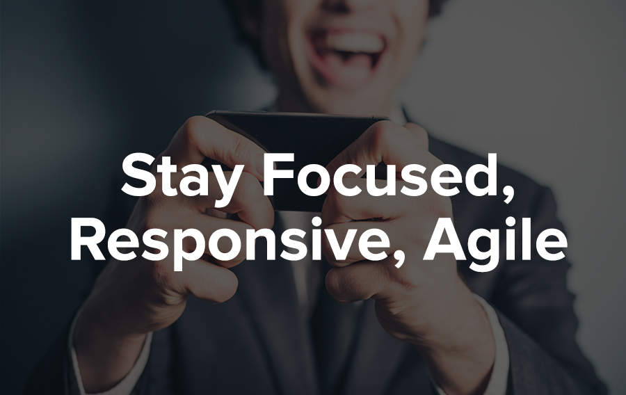 Stay Focused, Responsive, and Agile